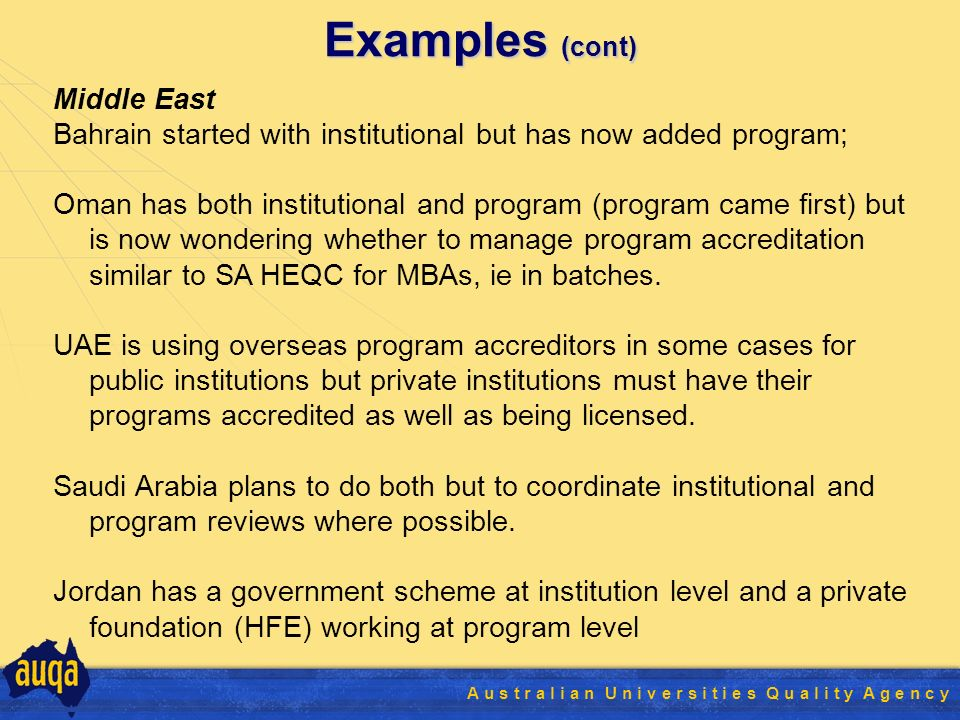 20 A u s t r a l i a n U n i v e r s i t i e s Q u a l i t y A g e n c y Examples (cont) Middle East Bahrain started with institutional but has now added program; Oman has both institutional and program (program came first) but is now wondering whether to manage program accreditation similar to SA HEQC for MBAs, ie in batches.