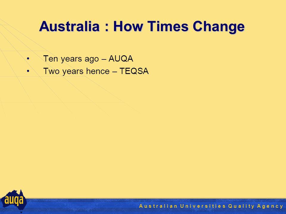 A u s t r a l i a n U n i v e r s i t i e s Q u a l i t y A g e n c y Australia : How Times Change Ten years ago – AUQA Two years hence – TEQSA