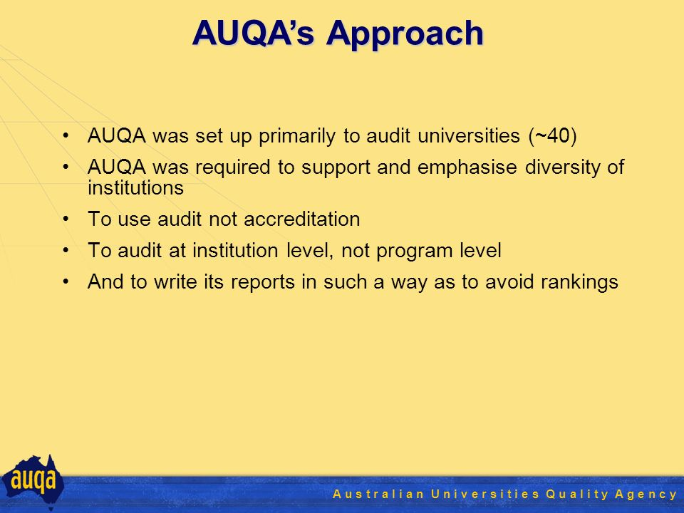 A u s t r a l i a n U n i v e r s i t i e s Q u a l i t y A g e n c y AUQA was set up primarily to audit universities (~40) AUQA was required to support and emphasise diversity of institutions To use audit not accreditation To audit at institution level, not program level And to write its reports in such a way as to avoid rankings AUQAs Approach