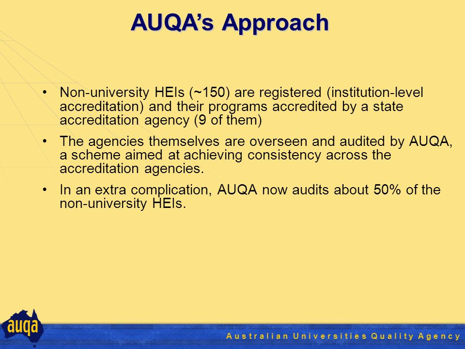 A u s t r a l i a n U n i v e r s i t i e s Q u a l i t y A g e n c y Non-university HEIs (~150) are registered (institution-level accreditation) and their programs accredited by a state accreditation agency (9 of them) The agencies themselves are overseen and audited by AUQA, a scheme aimed at achieving consistency across the accreditation agencies.