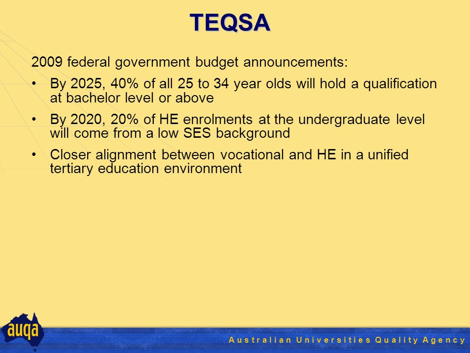 A u s t r a l i a n U n i v e r s i t i e s Q u a l i t y A g e n c y 2009 federal government budget announcements: By 2025, 40% of all 25 to 34 year olds will hold a qualification at bachelor level or above By 2020, 20% of HE enrolments at the undergraduate level will come from a low SES background Closer alignment between vocational and HE in a unified tertiary education environment TEQSA