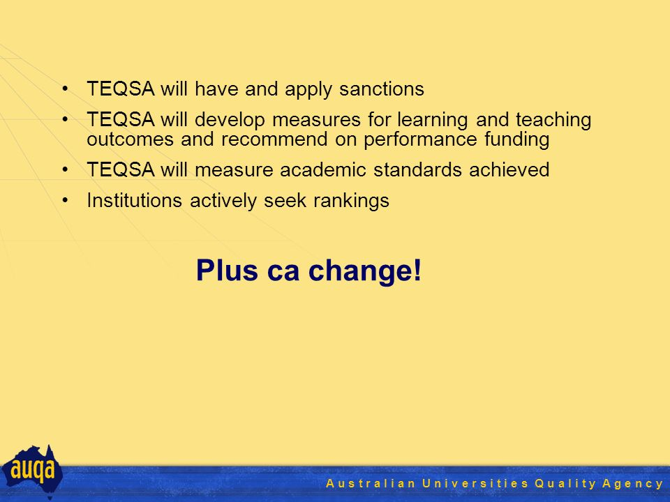 A u s t r a l i a n U n i v e r s i t i e s Q u a l i t y A g e n c y TEQSA will have and apply sanctions TEQSA will develop measures for learning and teaching outcomes and recommend on performance funding TEQSA will measure academic standards achieved Institutions actively seek rankings Plus ca change!