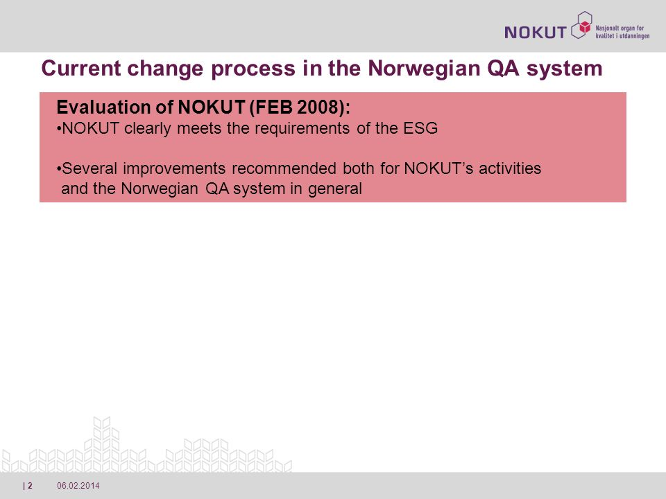 06.02.2014| 2 Current change process in the Norwegian QA system Evaluation of NOKUT (FEB 2008): NOKUT clearly meets the requirements of the ESG Several improvements recommended both for NOKUTs activities and the Norwegian QA system in general