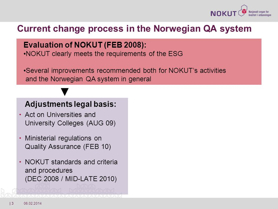 06.02.2014| 4 Current change process in the Norwegian QA system Adjustments legal basis: Act on Universities and University Colleges (AUG 09) Ministerial regulations on Quality Assurance (FEB 10) NOKUT standards and criteria and procedures (DEC 2008 / MID-LATE 2010) Adjustments at NOKUT: Revised mandate (AUG 09) New strategy plan for developing NOKUTs activities 2010-14 (NOV 09) New organization model (JAN 10) Evaluation of NOKUT (FEB 2008): NOKUT clearly meets the requirements of the ESG Several improvements recommended both for NOKUTs activities and the Norwegian QA system in general