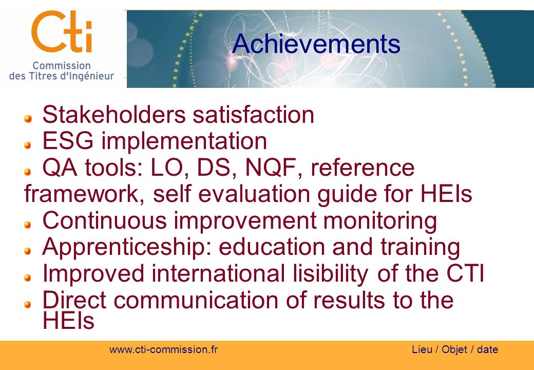 Lieu / Objet / date Achievements Stakeholders satisfaction ESG implementation QA tools: LO, DS, NQF, reference framework, self evaluation guide for HEIs Continuous improvement monitoring Apprenticeship: education and training Improved international lisibility of the CTI Direct communication of results to the HEIs
