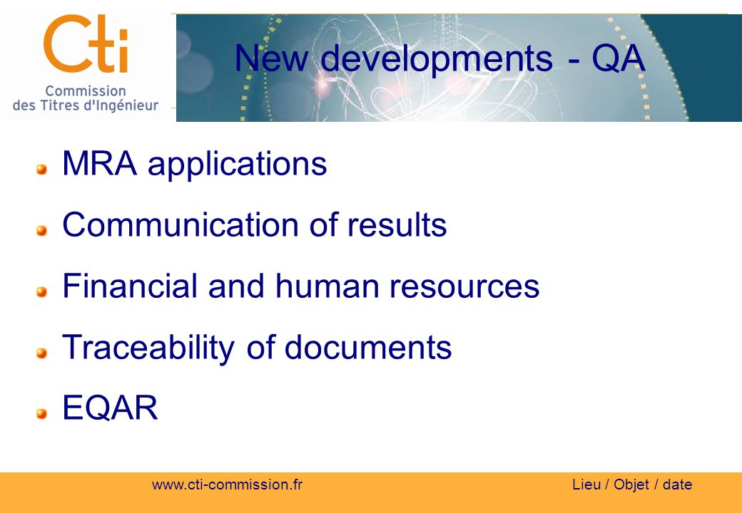 Lieu / Objet / date New developments - QA MRA applications Communication of results Financial and human resources Traceability of documents EQAR