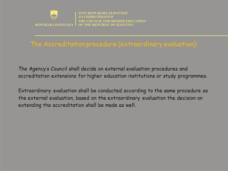 The Accreditation procedure (extraordinary evaluation): The Agencys Council shall decide on external evaluation procedures and accreditation extensions for higher education institutions or study programmes.