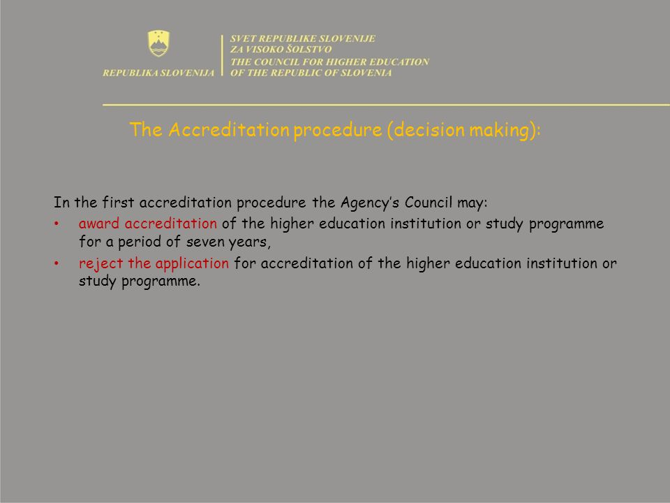 The Accreditation procedure (decision making): In the first accreditation procedure the Agencys Council may: award accreditation of the higher education institution or study programme for a period of seven years, reject the application for accreditation of the higher education institution or study programme.