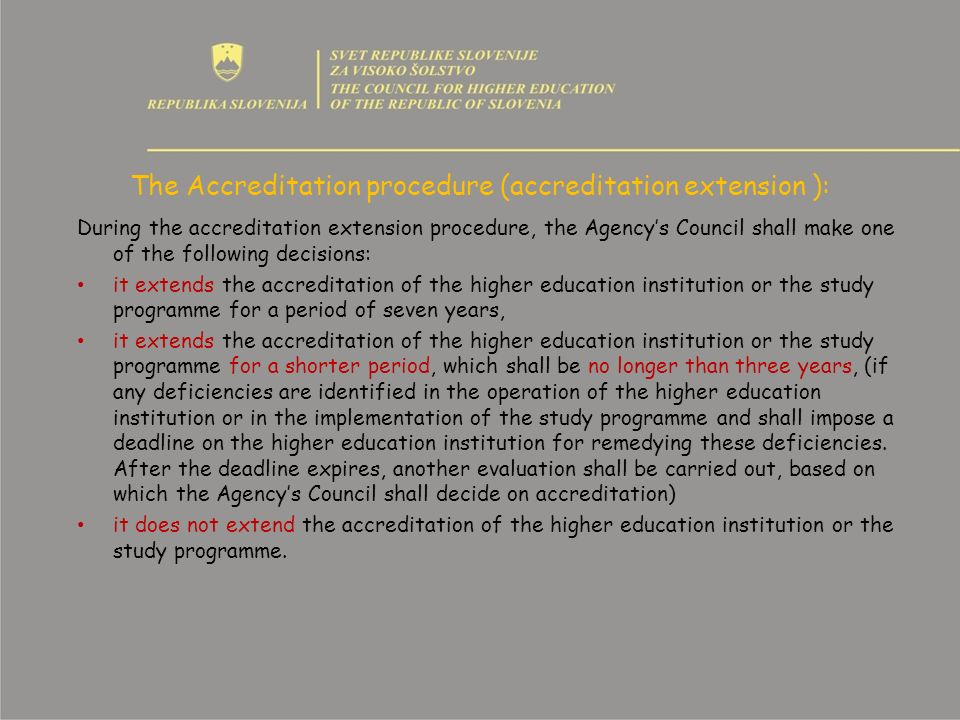 The Accreditation procedure (accreditation extension ): During the accreditation extension procedure, the Agencys Council shall make one of the following decisions: it extends the accreditation of the higher education institution or the study programme for a period of seven years, it extends the accreditation of the higher education institution or the study programme for a shorter period, which shall be no longer than three years, (if any deficiencies are identified in the operation of the higher education institution or in the implementation of the study programme and shall impose a deadline on the higher education institution for remedying these deficiencies.