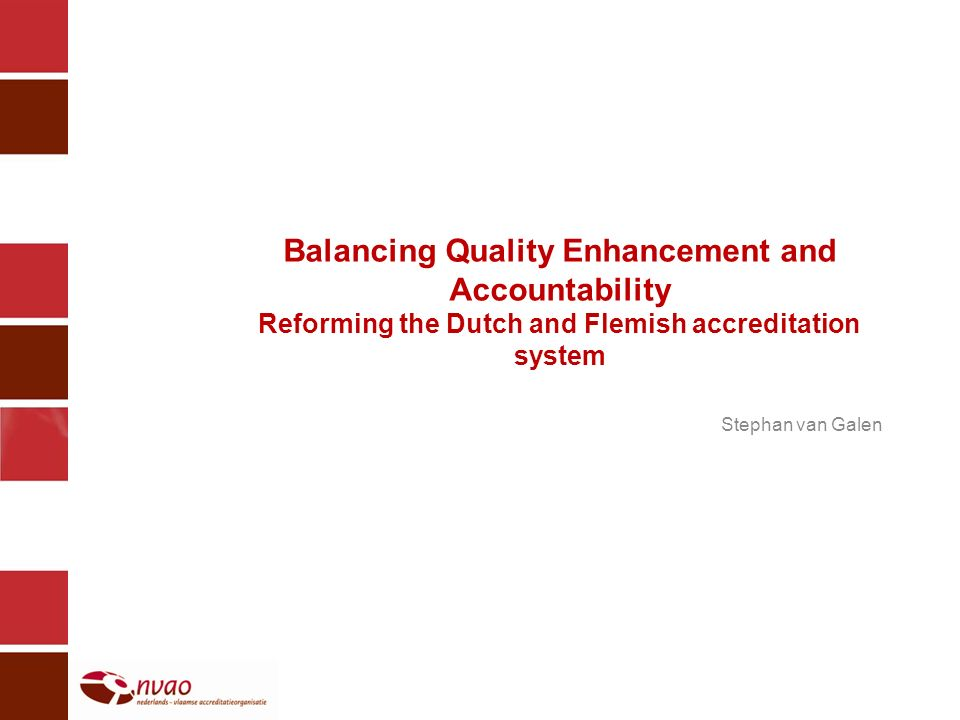 Balancing Quality Enhancement and Accountability Reforming the Dutch and Flemish accreditation system Stephan van Galen