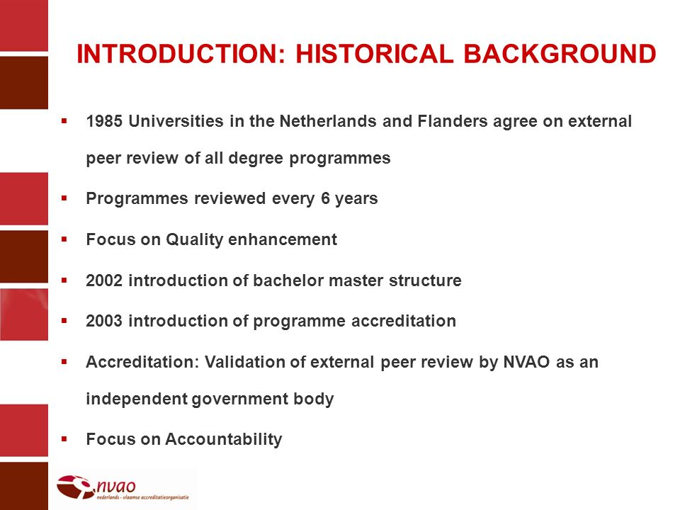 INTRODUCTION: HISTORICAL BACKGROUND 1985 Universities in the Netherlands and Flanders agree on external peer review of all degree programmes Programmes reviewed every 6 years Focus on Quality enhancement 2002 introduction of bachelor master structure 2003 introduction of programme accreditation Accreditation: Validation of external peer review by NVAO as an independent government body Focus on Accountability
