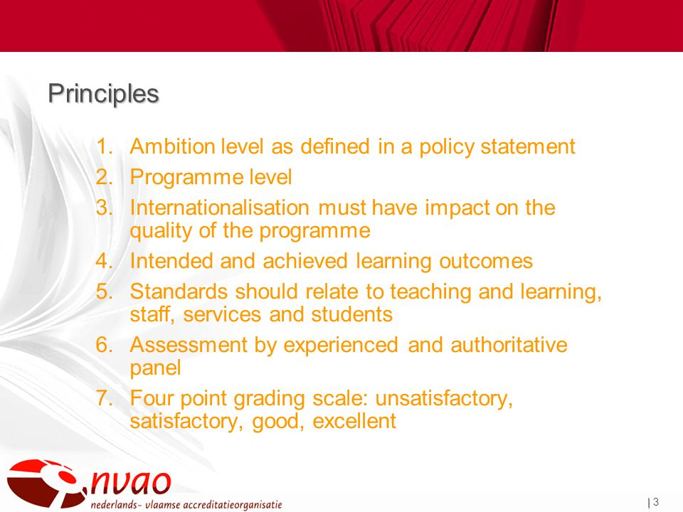 | | 3 Principles 1.Ambition level as defined in a policy statement 2.Programme level 3.Internationalisation must have impact on the quality of the programme 4.Intended and achieved learning outcomes 5.Standards should relate to teaching and learning, staff, services and students 6.Assessment by experienced and authoritative panel 7.Four point grading scale: unsatisfactory, satisfactory, good, excellent