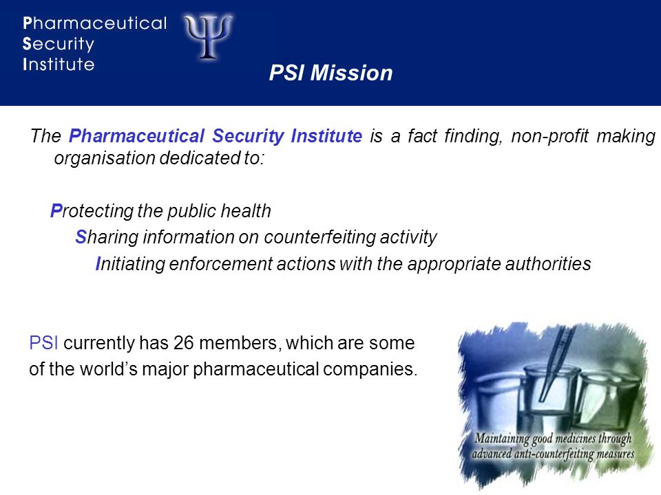 2 PSI Mission The Pharmaceutical Security Institute is a fact finding, non-profit making organisation dedicated to: Protecting the public health Sharing information on counterfeiting activity Initiating enforcement actions with the appropriate authorities PSI currently has 26 members, which are some of the worlds major pharmaceutical companies.
