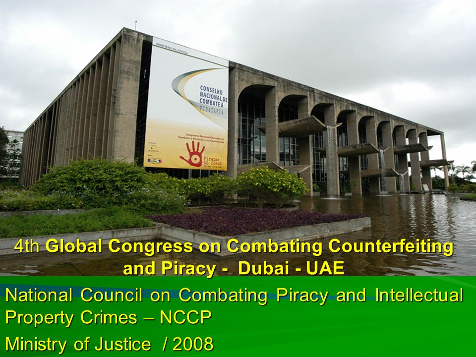 Ministério da Justiça 4th Global Congress on Combating Counterfeiting and Piracy - Dubai - UAE National Council on Combating Piracy and Intellectual Property Crimes – NCCP Ministry of Justice / 2008