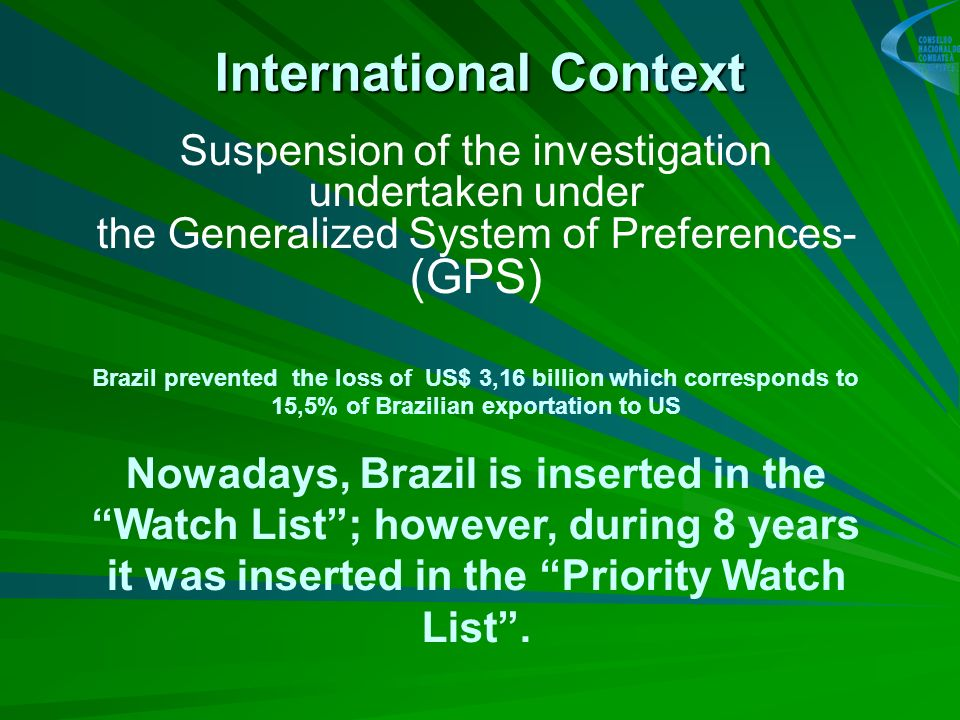 International Context Suspension of the investigation undertaken under the Generalized System of Preferences- (GPS) Brazil prevented the loss of US$ 3,16 billion which corresponds to 15,5% of Brazilian exportation to US Nowadays, Brazil is inserted in the Watch List; however, during 8 years it was inserted in the Priority Watch List.