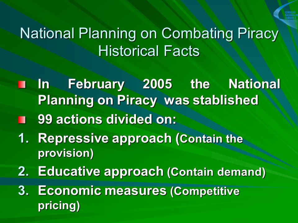 National Planning on Combating Piracy Historical Facts In February 2005 the National Planning on Piracy was stablished 99 actions divided on: 1.Repressive approach ( Contain the provision) 2.Educative approach (Contain demand) 3.Economic measures (Competitive pricing)