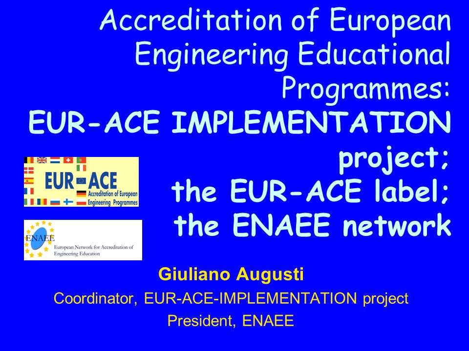 Accreditation of European Engineering Educational Programmes: EUR-ACE IMPLEMENTATION project; the EUR-ACE label; the ENAEE network Giuliano Augusti Coordinator, EUR-ACE-IMPLEMENTATION project President, ENAEE