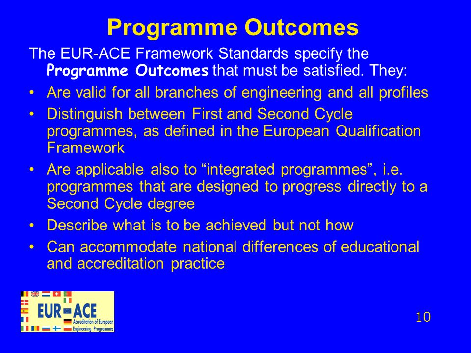Programme Outcomes The EUR-ACE Framework Standards specify the Programme Outcomes that must be satisfied. They: Are valid for all branches of engineer