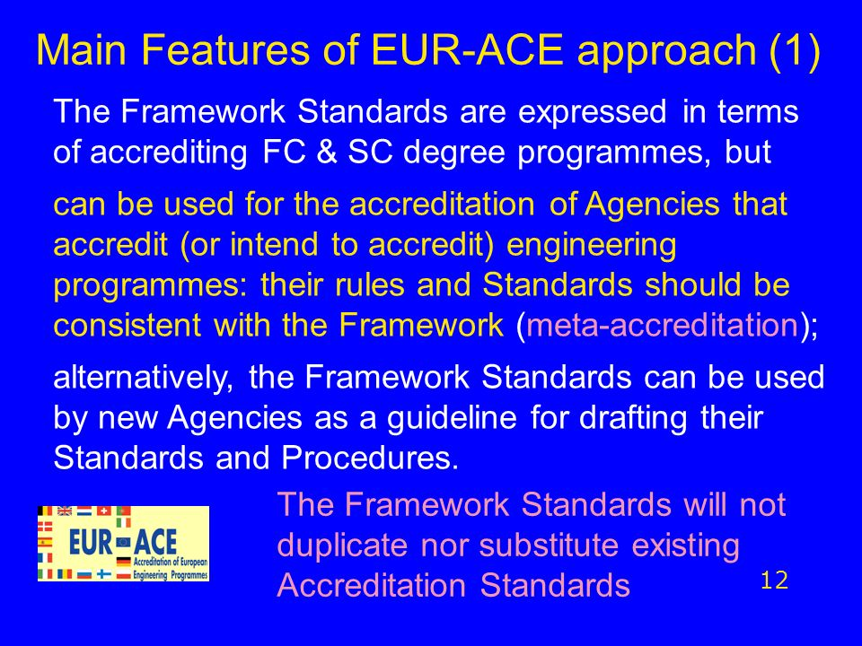 Main Features of EUR-ACE approach (1) 12 The Framework Standards are expressed in terms of accrediting FC & SC degree programmes, but can be used for the accreditation of Agencies that accredit (or intend to accredit) engineering programmes: their rules and Standards should be consistent with the Framework (meta-accreditation); alternatively, the Framework Standards can be used by new Agencies as a guideline for drafting their Standards and Procedures.