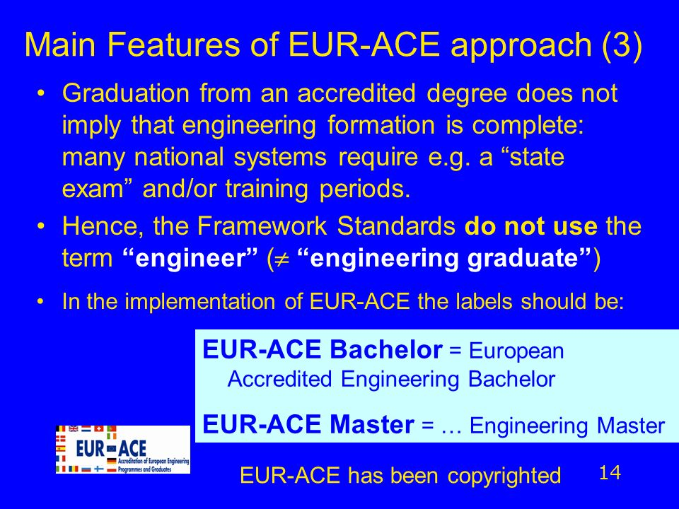 Main Features of EUR-ACE approach (3) Graduation from an accredited degree does not imply that engineering formation is complete: many national system