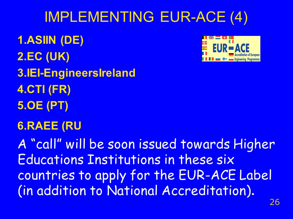 IMPLEMENTING EUR-ACE (4) 1.ASIIN (DE) 2.EC (UK) 3.IEI-EngineersIreland 4.CTI (FR) 5.OE (PT) 6.RAEE (RU A call will be soon issued towards Higher Educa