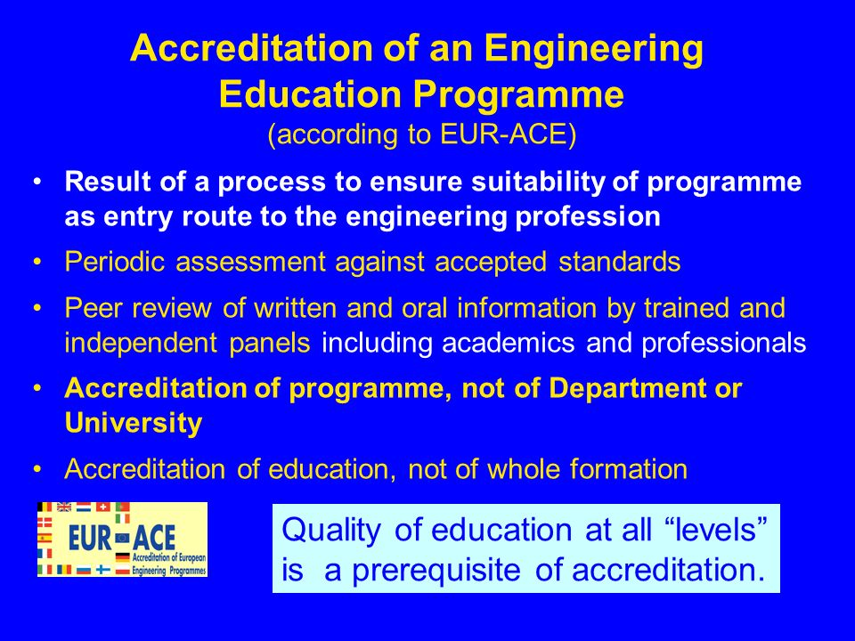 Accreditation of an Engineering Education Programme (according to EUR-ACE) Result of a process to ensure suitability of programme as entry route to the engineering profession Periodic assessment against accepted standards Peer review of written and oral information by trained and independent panels including academics and professionals Accreditation of programme, not of Department or University Accreditation of education, not of whole formation 7 Quality of education at all levels is a prerequisite of accreditation.