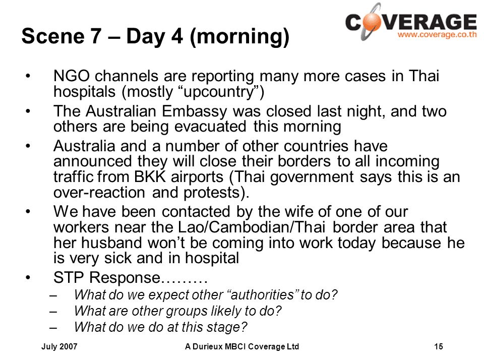July 2007A Durieux MBCI Coverage Ltd15 Scene 7 – Day 4 (morning) NGO channels are reporting many more cases in Thai hospitals (mostly upcountry) The Australian Embassy was closed last night, and two others are being evacuated this morning Australia and a number of other countries have announced they will close their borders to all incoming traffic from BKK airports (Thai government says this is an over-reaction and protests).