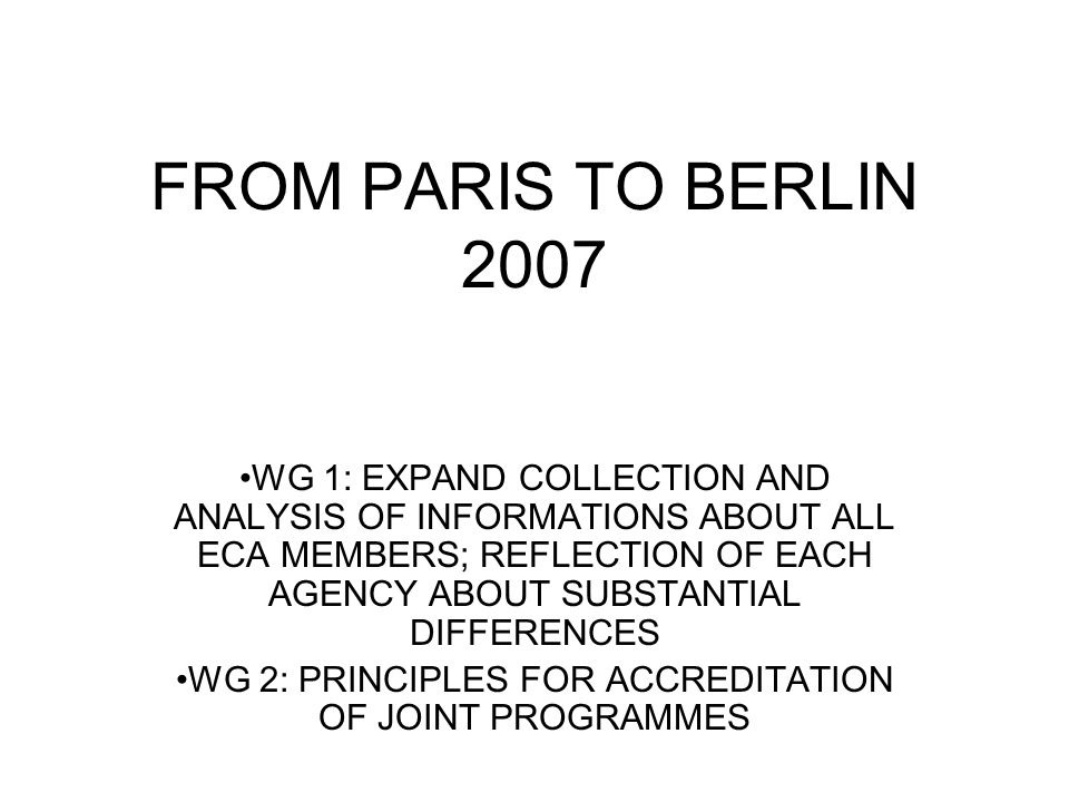FROM PARIS TO BERLIN 2007 WG 1: EXPAND COLLECTION AND ANALYSIS OF INFORMATIONS ABOUT ALL ECA MEMBERS; REFLECTION OF EACH AGENCY ABOUT SUBSTANTIAL DIFFERENCES WG 2: PRINCIPLES FOR ACCREDITATION OF JOINT PROGRAMMES