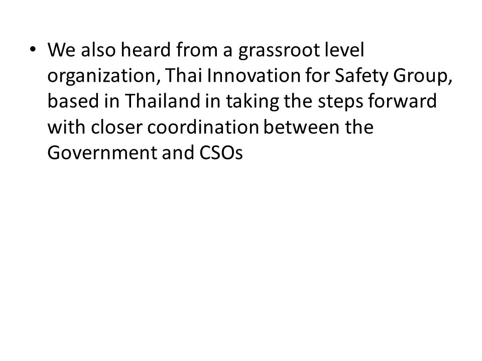 We also heard from a grassroot level organization, Thai Innovation for Safety Group, based in Thailand in taking the steps forward with closer coordination between the Government and CSOs