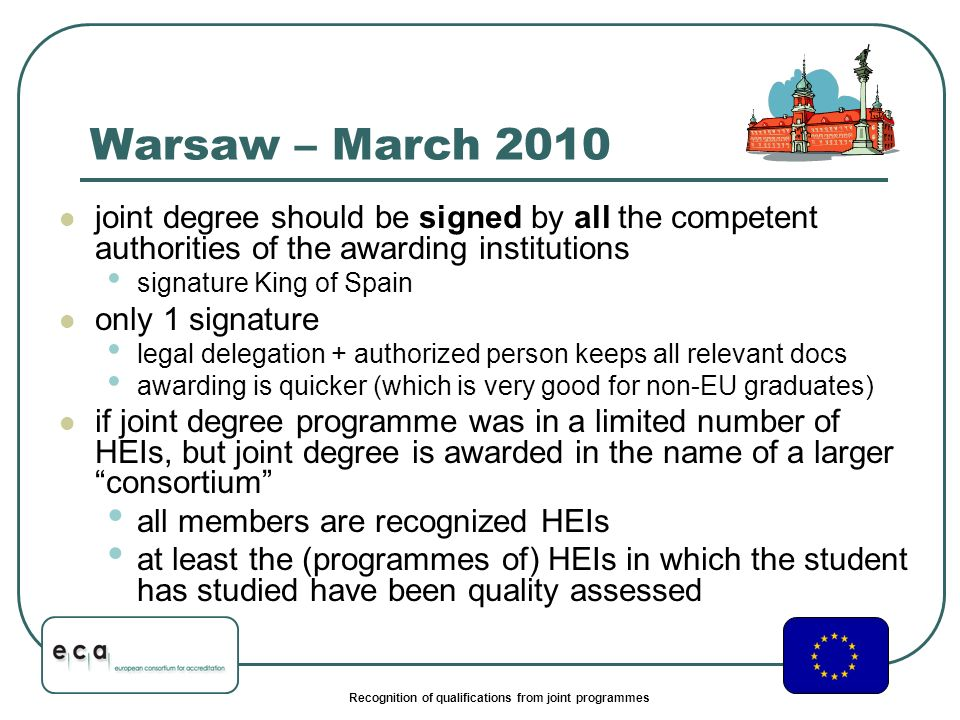 Recognition of qualifications from joint programmes Warsaw – March 2010 joint degree should be signed by all the competent authorities of the awarding institutions signature King of Spain only 1 signature legal delegation + authorized person keeps all relevant docs awarding is quicker (which is very good for non-EU graduates) if joint degree programme was in a limited number of HEIs, but joint degree is awarded in the name of a larger consortium all members are recognized HEIs at least the (programmes of) HEIs in which the student has studied have been quality assessed