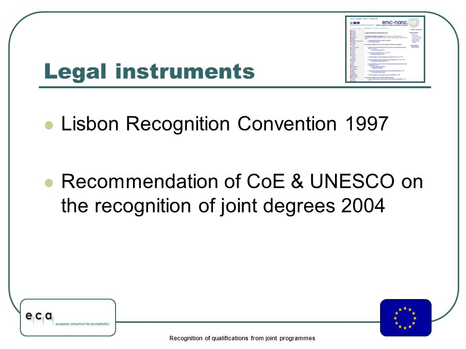 Recognition of qualifications from joint programmes Legal instruments Lisbon Recognition Convention 1997 Recommendation of CoE & UNESCO on the recognition of joint degrees 2004