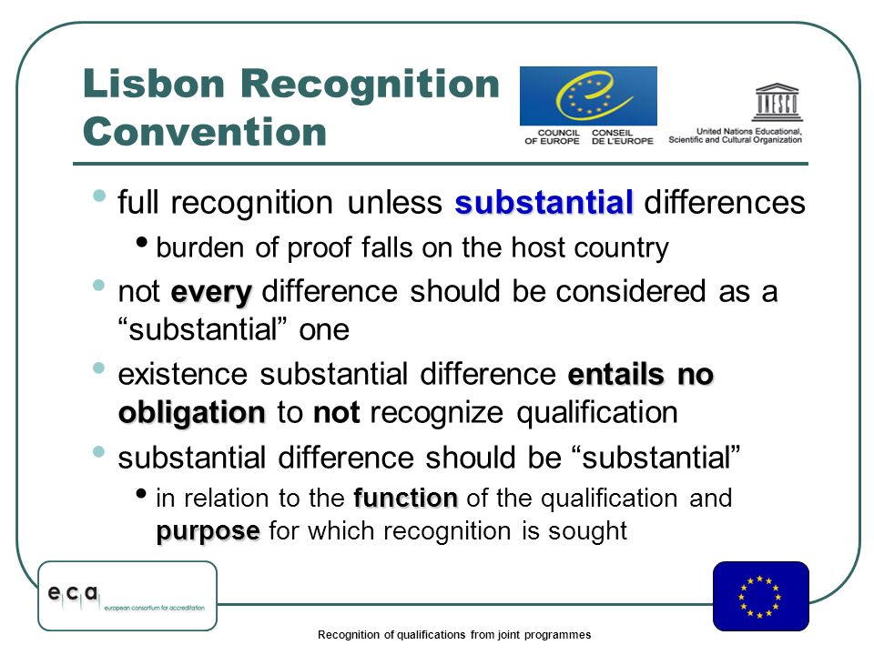 Recognition of qualifications from joint programmes Lisbon Recognition Convention substantial full recognition unless substantial differences burden of proof falls on the host country every not every difference should be considered as a substantial one entails no obligation existence substantial difference entails no obligation to not recognize qualification substantial difference should be substantial function purpose in relation to the function of the qualification and purpose for which recognition is sought