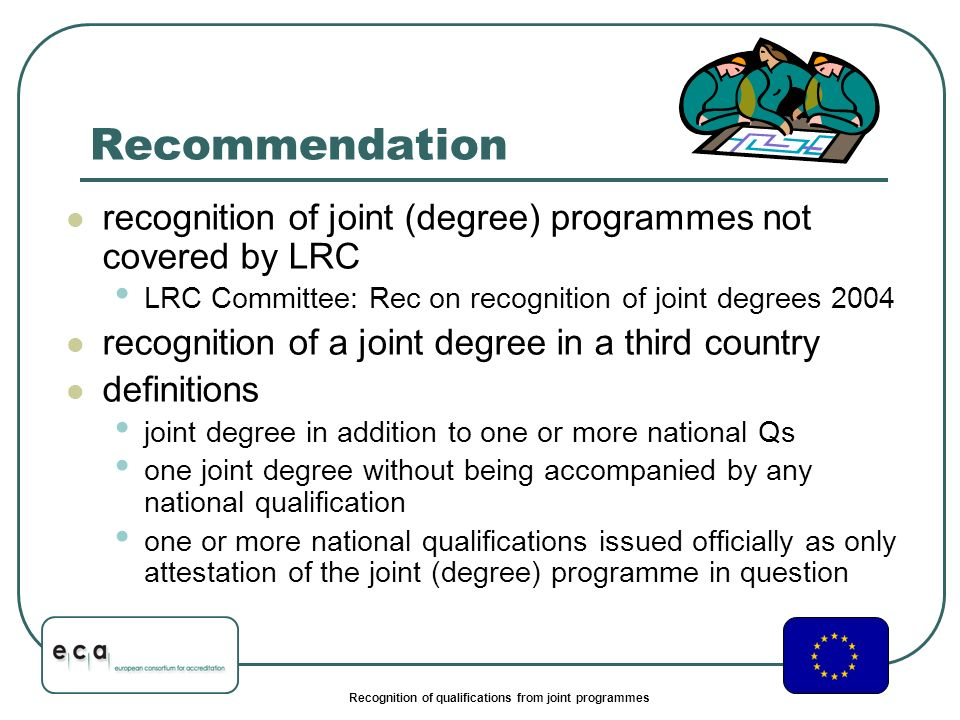 Recognition of qualifications from joint programmes Recommendation recognition of joint (degree) programmes not covered by LRC LRC Committee: Rec on recognition of joint degrees 2004 recognition of a joint degree in a third country definitions joint degree in addition to one or more national Qs one joint degree without being accompanied by any national qualification one or more national qualifications issued officially as only attestation of the joint (degree) programme in question
