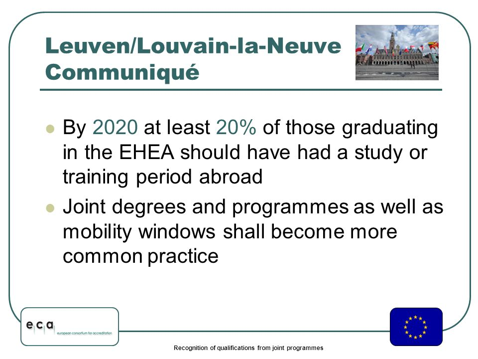 Recognition of qualifications from joint programmes Leuven/Louvain-la-Neuve Communiqué By 2020 at least 20% of those graduating in the EHEA should have had a study or training period abroad Joint degrees and programmes as well as mobility windows shall become more common practice