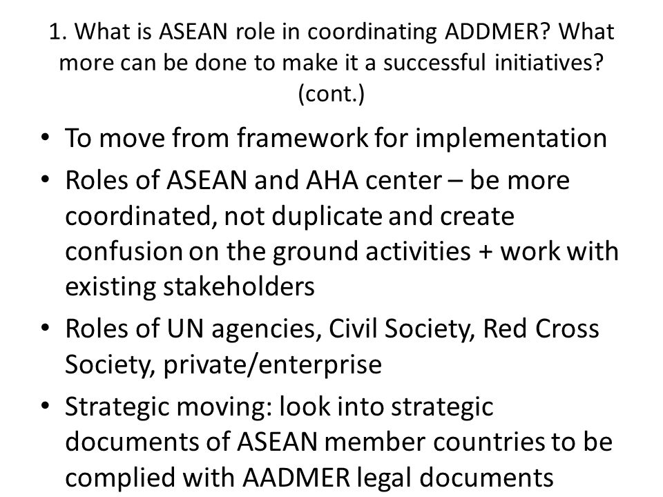 To move from framework for implementation Roles of ASEAN and AHA center – be more coordinated, not duplicate and create confusion on the ground activities + work with existing stakeholders Roles of UN agencies, Civil Society, Red Cross Society, private/enterprise Strategic moving: look into strategic documents of ASEAN member countries to be complied with AADMER legal documents 1.