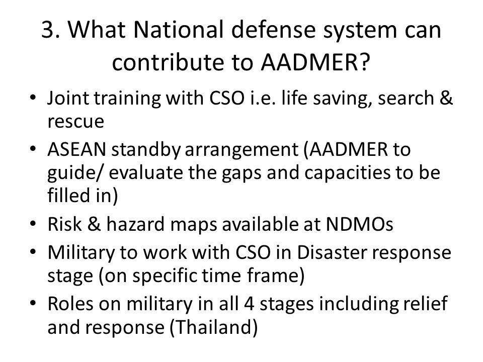 3. What National defense system can contribute to AADMER? Joint training with CSO i.e. life saving, search & rescue ASEAN standby arrangement (AADMER