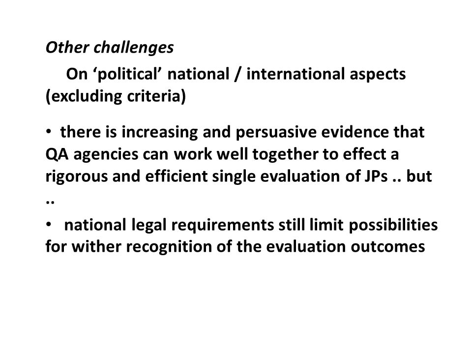 Other challenges On political national / international aspects (excluding criteria) there is increasing and persuasive evidence that QA agencies can work well together to effect a rigorous and efficient single evaluation of JPs..