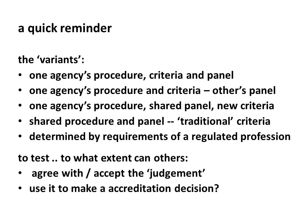 a quick reminder the variants: one agencys procedure, criteria and panel one agencys procedure and criteria – others panel one agencys procedure, shared panel, new criteria shared procedure and panel -- traditional criteria determined by requirements of a regulated profession to test..