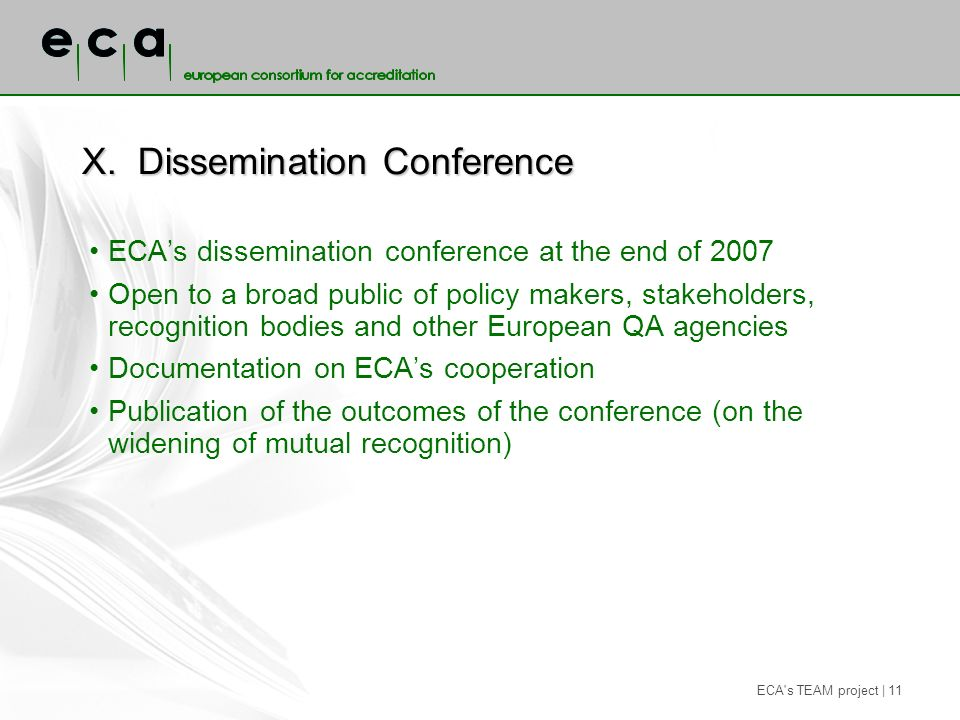 ECA s TEAM project | 11 X.Dissemination Conference ECAs dissemination conference at the end of 2007 Open to a broad public of policy makers, stakeholders, recognition bodies and other European QA agencies Documentation on ECAs cooperation Publication of the outcomes of the conference (on the widening of mutual recognition)