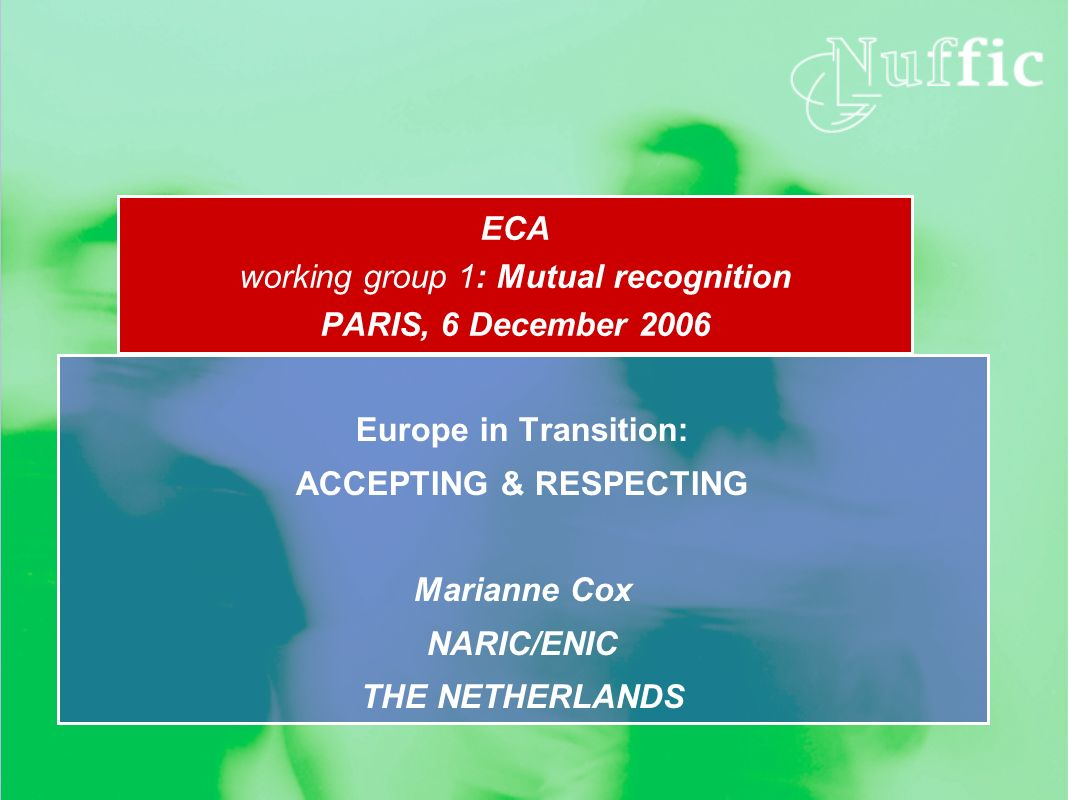 ECA working group 1: Mutual recognition PARIS, 6 December 2006 Europe in Transition: ACCEPTING & RESPECTING Marianne Cox NARIC/ENIC THE NETHERLANDS