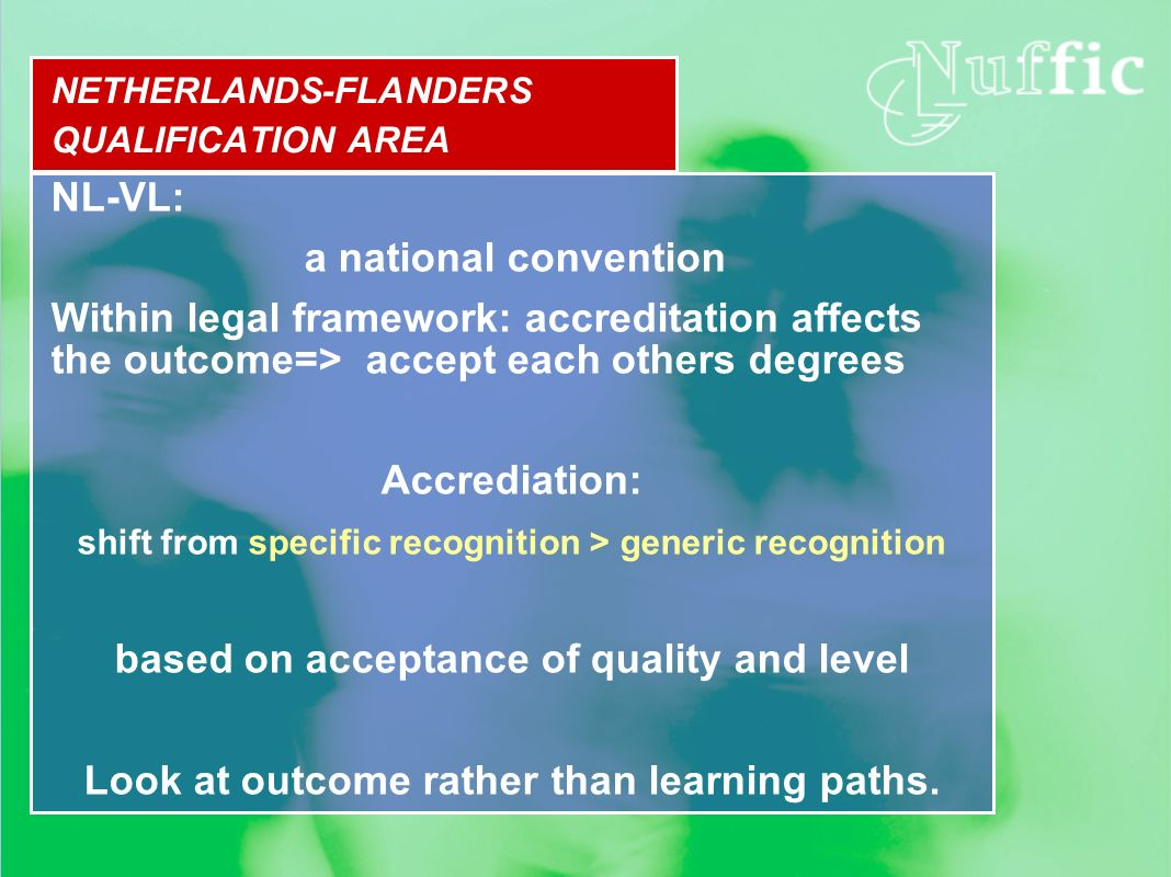 NETHERLANDS-FLANDERS QUALIFICATION AREA NL-VL: a national convention Within legal framework: accreditation affects the outcome=> accept each others degrees Accrediation: shift from specific recognition > generic recognition based on acceptance of quality and level Look at outcome rather than learning paths.