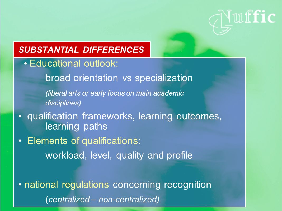 SUBSTANTIAL DIFFERENCES Educational outlook: broad orientation vs specialization (liberal arts or early focus on main academic disciplines) qualification frameworks, learning outcomes, learning paths Elements of qualifications: workload, level, quality and profile national regulations concerning recognition (centralized – non-centralized)