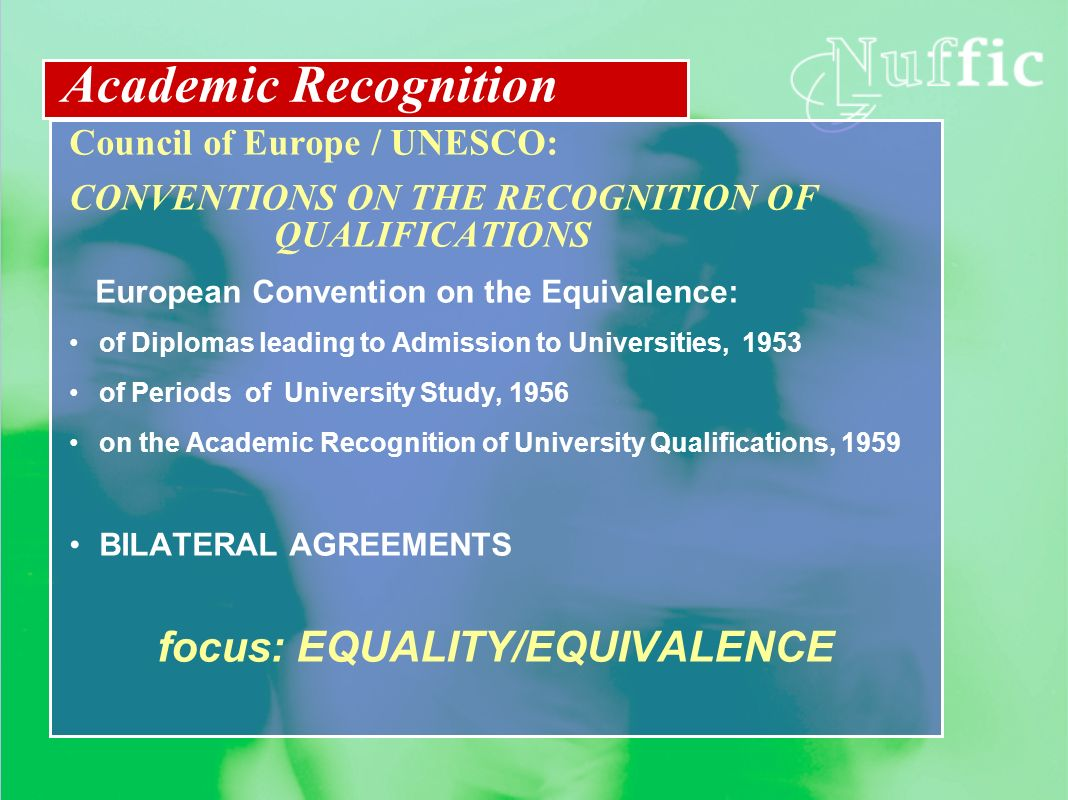 Council of Europe / UNESCO: CONVENTIONS ON THE RECOGNITION OF QUALIFICATIONS European Convention on the Equivalence: of Diplomas leading to Admission to Universities, 1953 of Periods of University Study, 1956 on the Academic Recognition of University Qualifications, 1959 BILATERAL AGREEMENTS focus: EQUALITY/EQUIVALENCE Academic Recognition