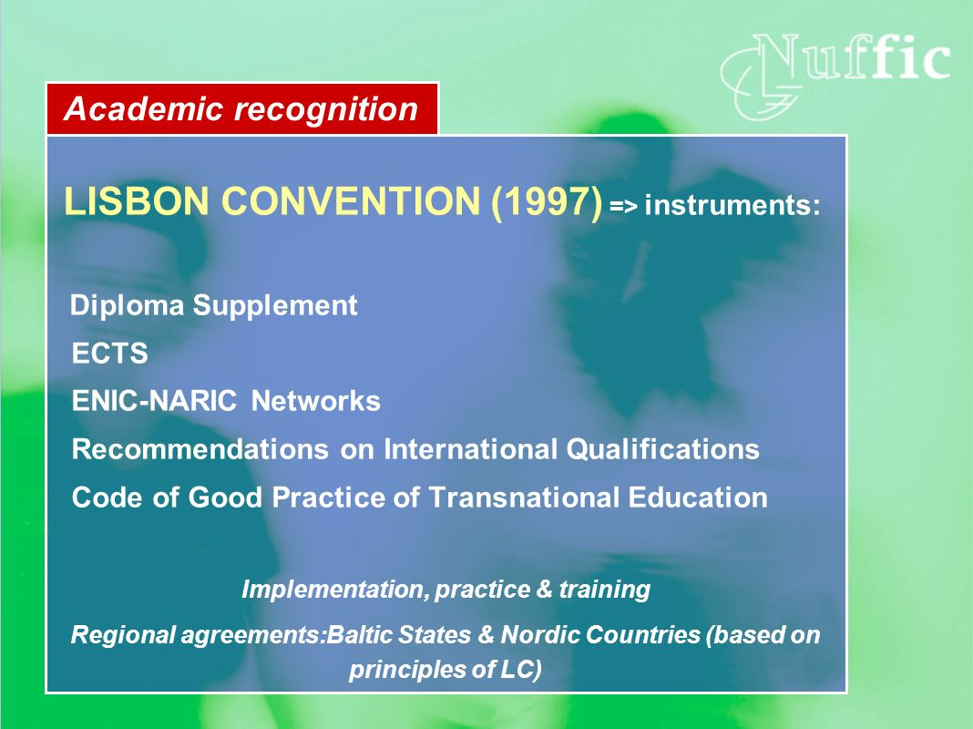 Academic recognition LISBON CONVENTION (1997) => instruments: Diploma Supplement ECTS ENIC-NARIC Networks Recommendations on International Qualificati