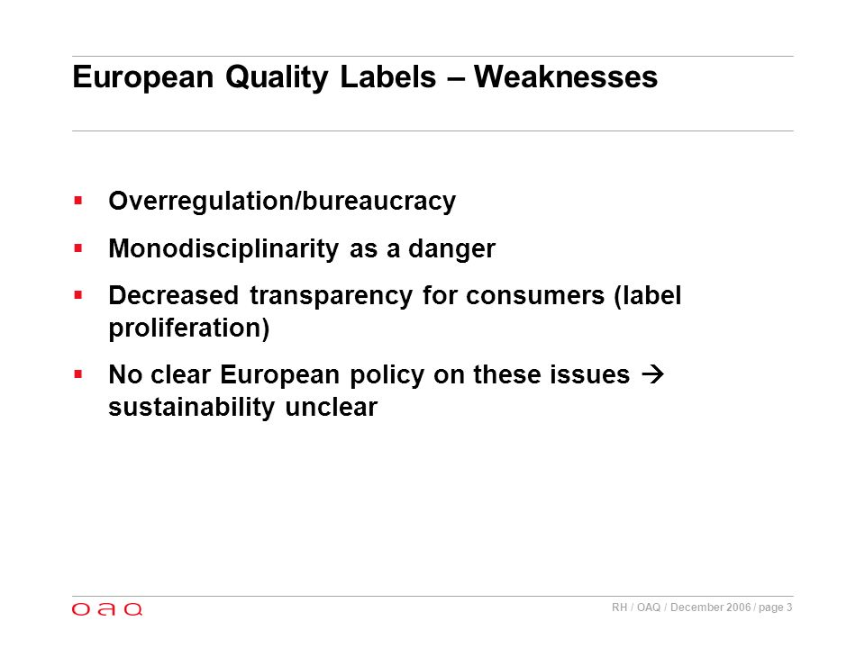 RH / OAQ / December 2006 / page 3 European Quality Labels – Weaknesses Overregulation/bureaucracy Monodisciplinarity as a danger Decreased transparency for consumers (label proliferation) No clear European policy on these issues sustainability unclear