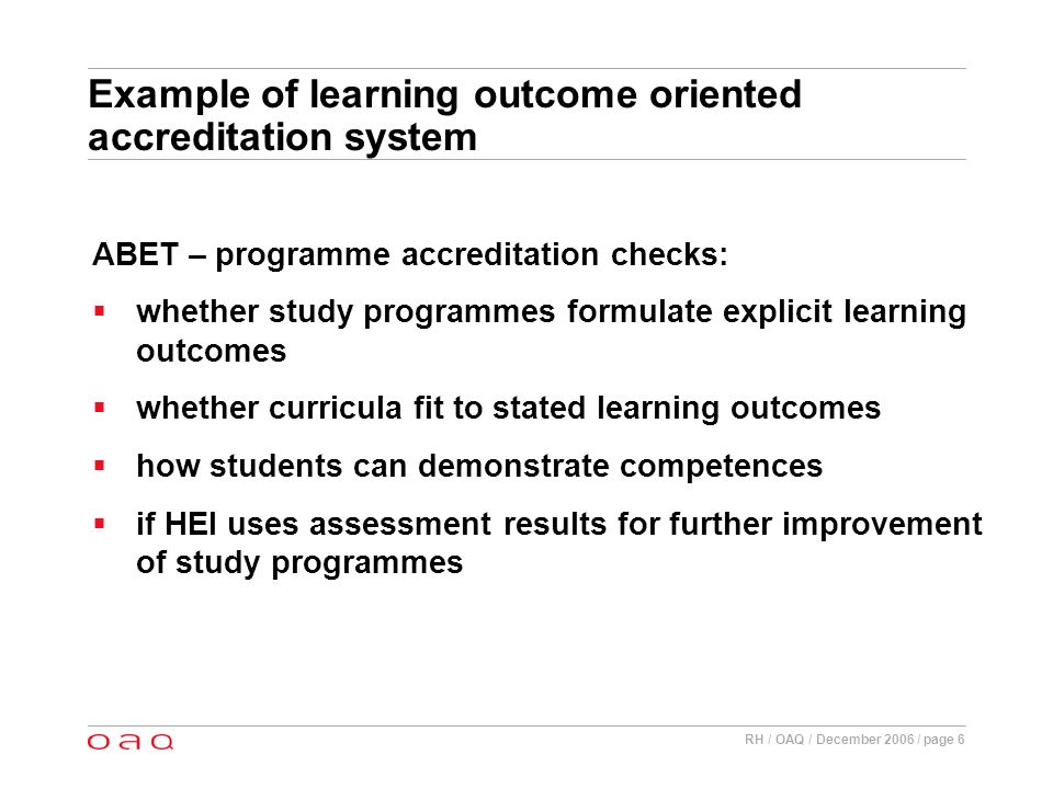 RH / OAQ / December 2006 / page 6 Example of learning outcome oriented accreditation system ABET – programme accreditation checks: whether study programmes formulate explicit learning outcomes whether curricula fit to stated learning outcomes how students can demonstrate competences if HEI uses assessment results for further improvement of study programmes