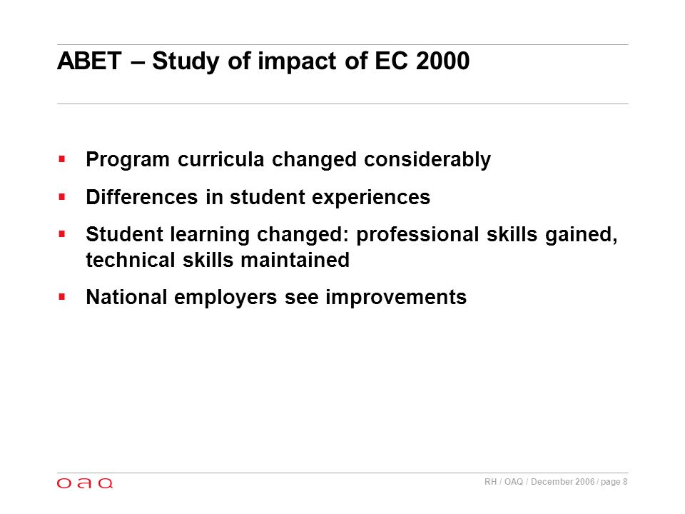RH / OAQ / December 2006 / page 8 ABET – Study of impact of EC 2000 Program curricula changed considerably Differences in student experiences Student learning changed: professional skills gained, technical skills maintained National employers see improvements
