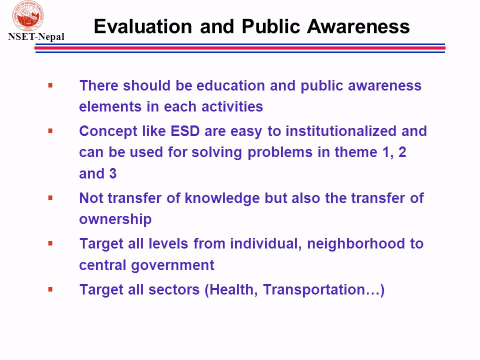 NSET-Nepal Evaluation and Public Awareness § There should be education and public awareness elements in each activities § Concept like ESD are easy to