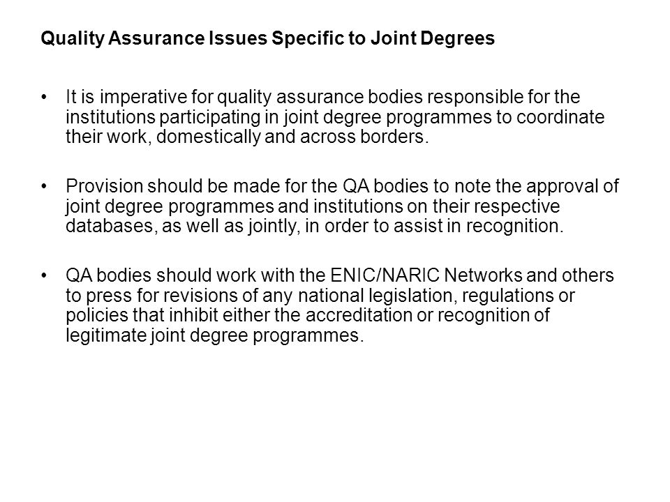 Quality Assurance Issues Specific to Joint Degrees It is imperative for quality assurance bodies responsible for the institutions participating in joint degree programmes to coordinate their work, domestically and across borders.
