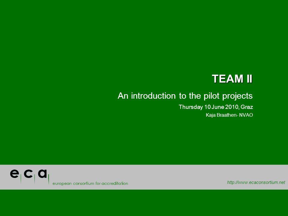 http://www.ecaconsortium.net TEAM II An introduction to the pilot projects Thursday 10 June 2010, Graz Kaja Braathen- NVAO
